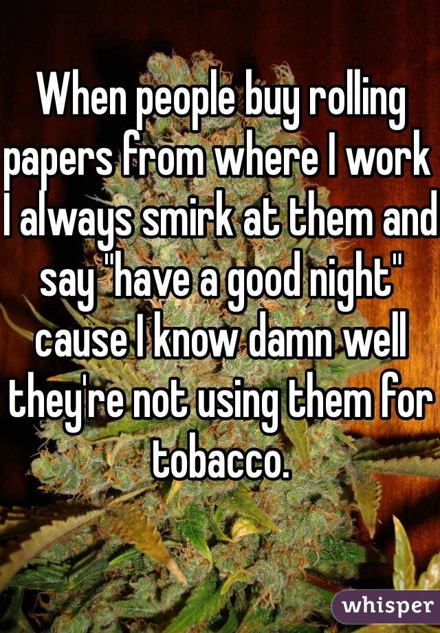 "When people buy rolling papers from where I work I always smirk at them and say ""have a good night"" cause I know damn well they're not using them for tobacco."