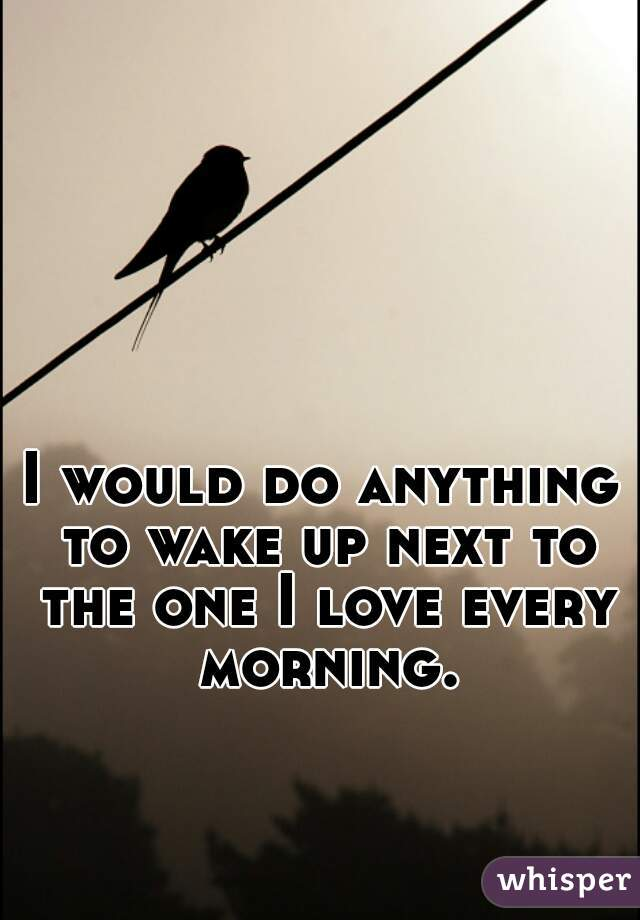 I would do anything to wake up next to the one I love every morning.