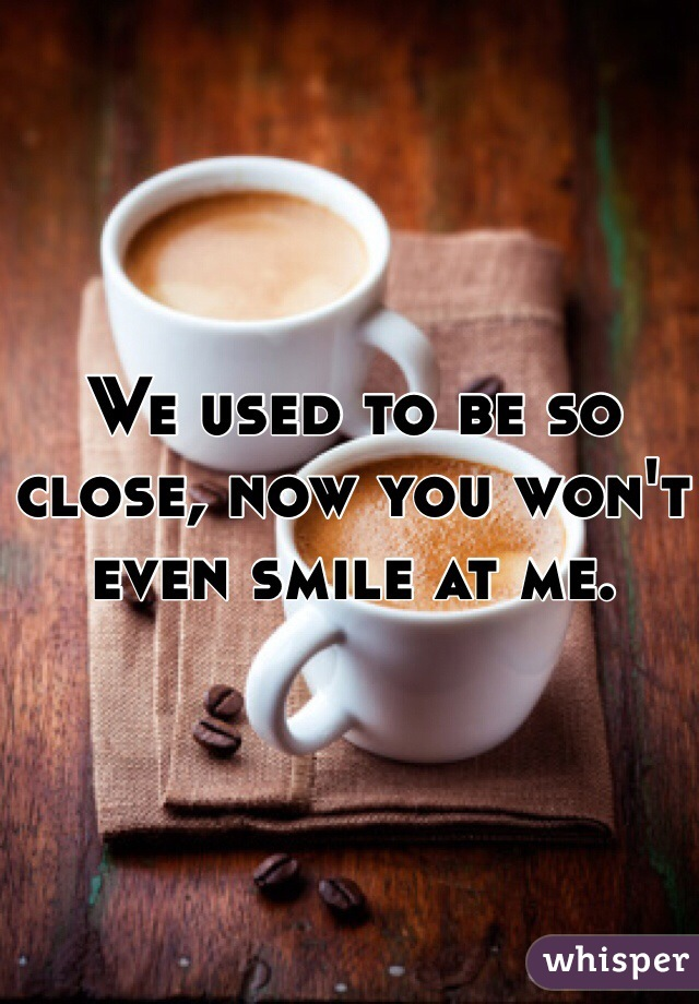 We used to be so close, now you won't even smile at me.