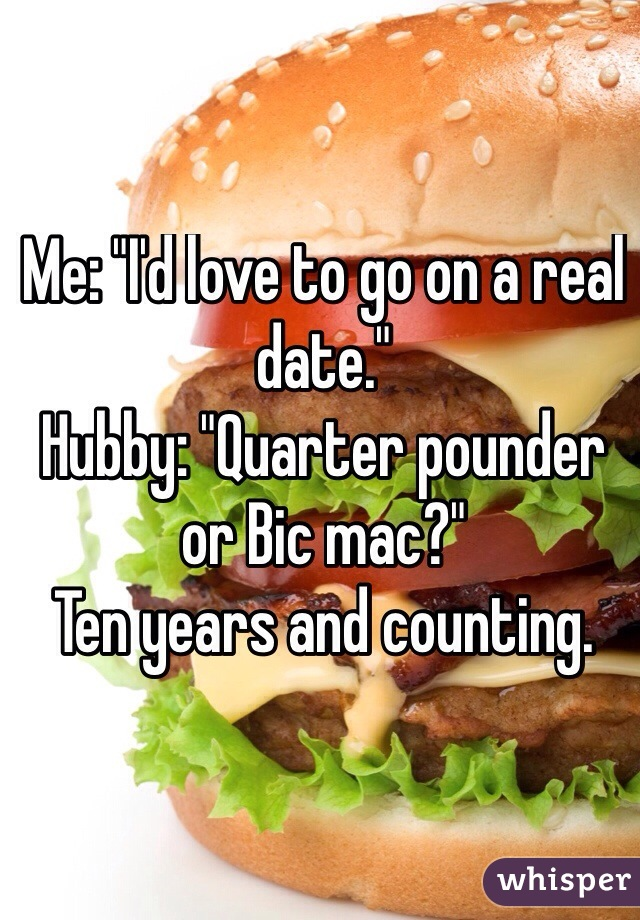 """Me: """"I'd love to go on a real date."""" Hubby: """"Quarter pounder or Bic mac?"""" Ten years and counting."""