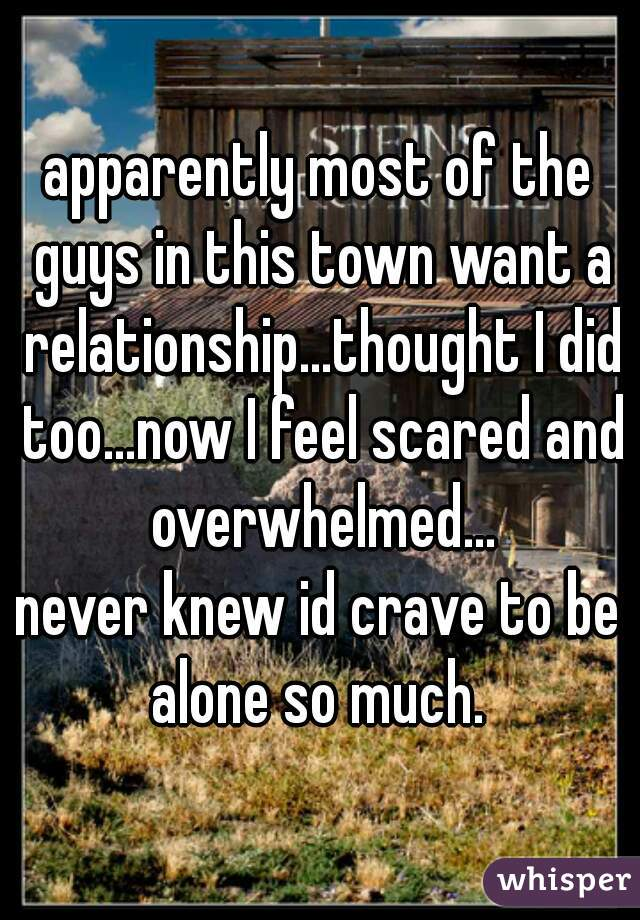 apparently most of the guys in this town want a relationship...thought I did too...now I feel scared and overwhelmed...   never knew id crave to be alone so much.