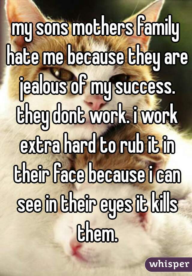 my sons mothers family hate me because they are jealous of my success. they dont work. i work extra hard to rub it in their face because i can see in their eyes it kills them.