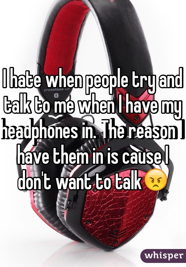 I hate when people try and talk to me when I have my headphones in. The reason I have them in is cause I don't want to talk😠