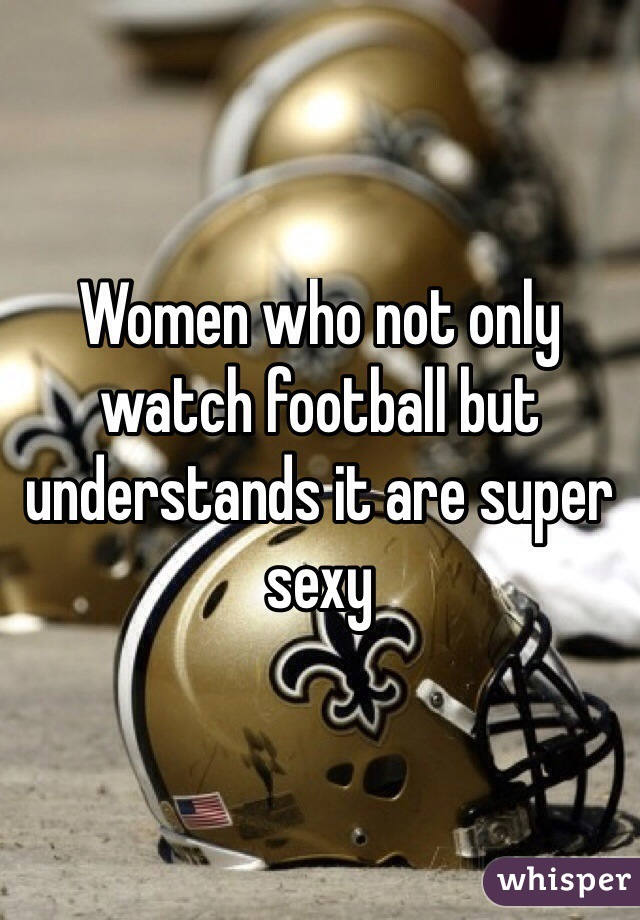 Women who not only watch football but understands it are super sexy