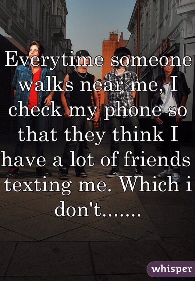 Everytime someone walks near me, I check my phone so that they think I have a lot of friends texting me. Which i don't.......