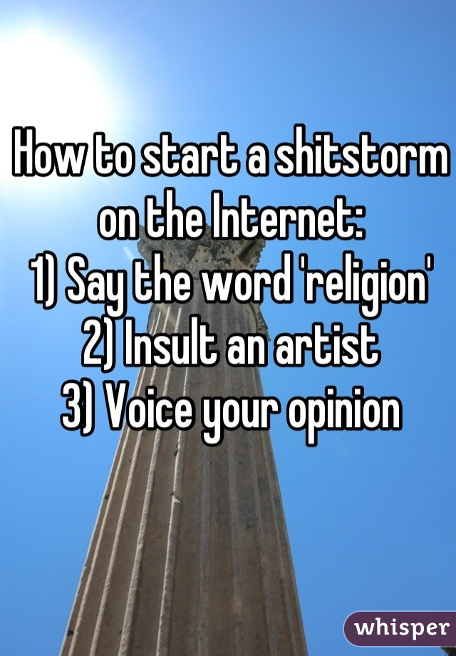 How to start a shitstorm on the Internet: 1) Say the word 'religion' 2) Insult an artist 3) Voice your opinion