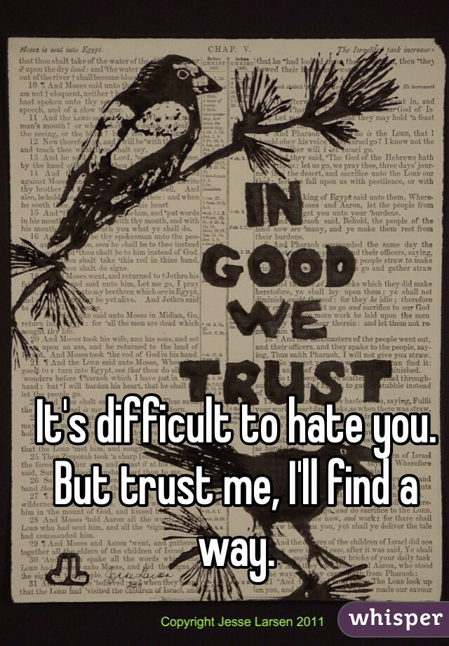 It's difficult to hate you. But trust me, I'll find a way.