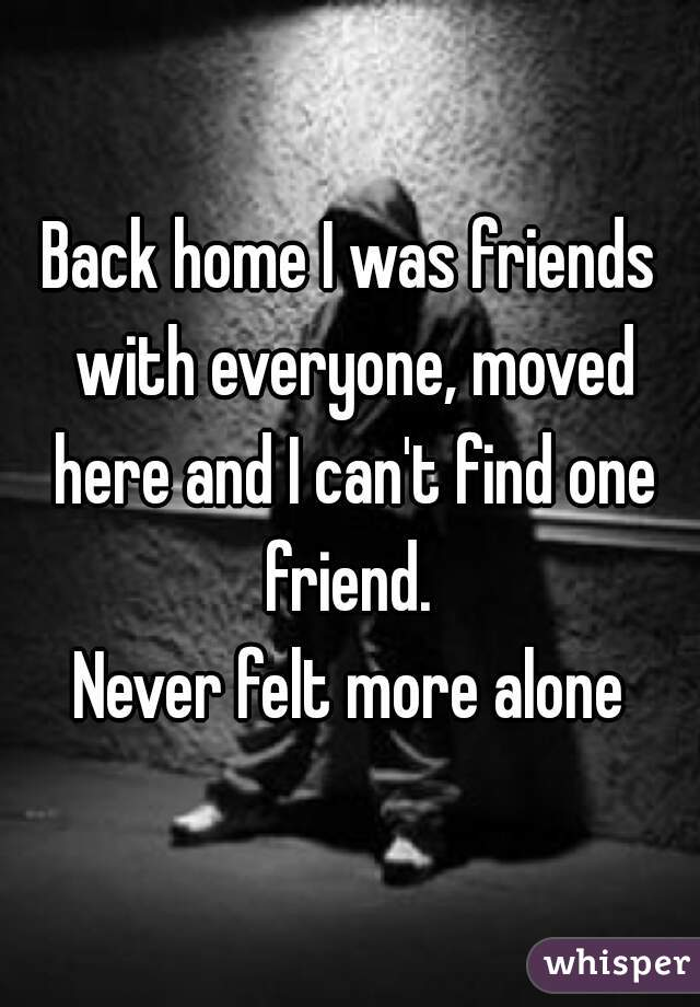 Back home I was friends with everyone, moved here and I can't find one friend.   Never felt more alone