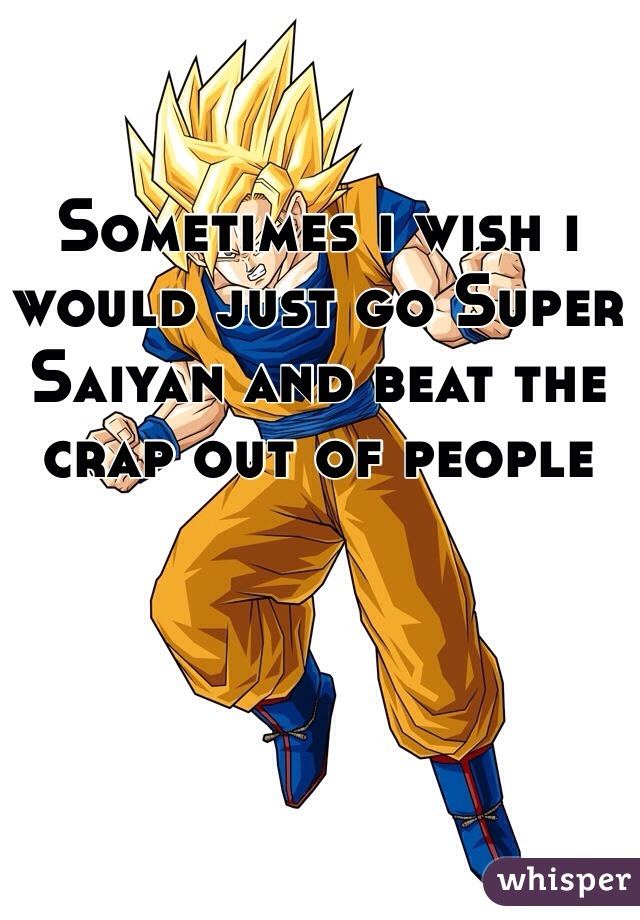 Sometimes i wish i would just go Super Saiyan and beat the crap out of people