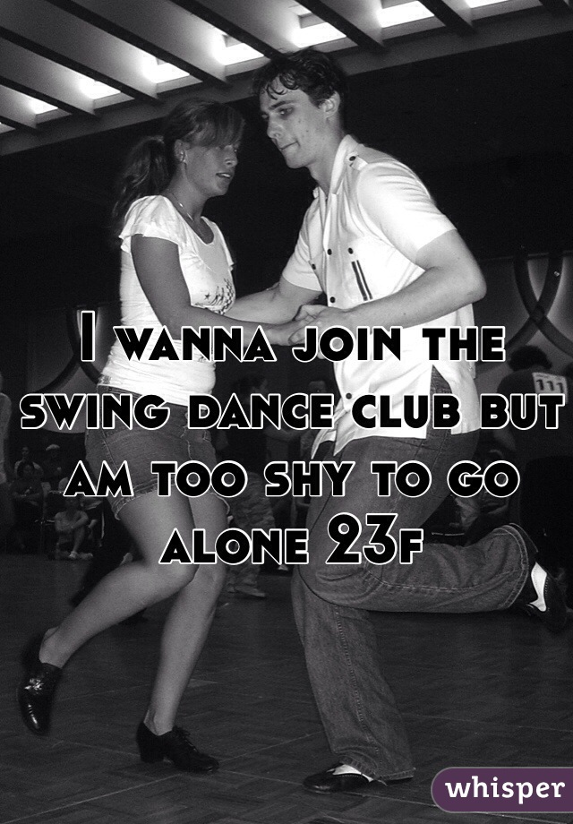 I wanna join the swing dance club but am too shy to go alone 23f
