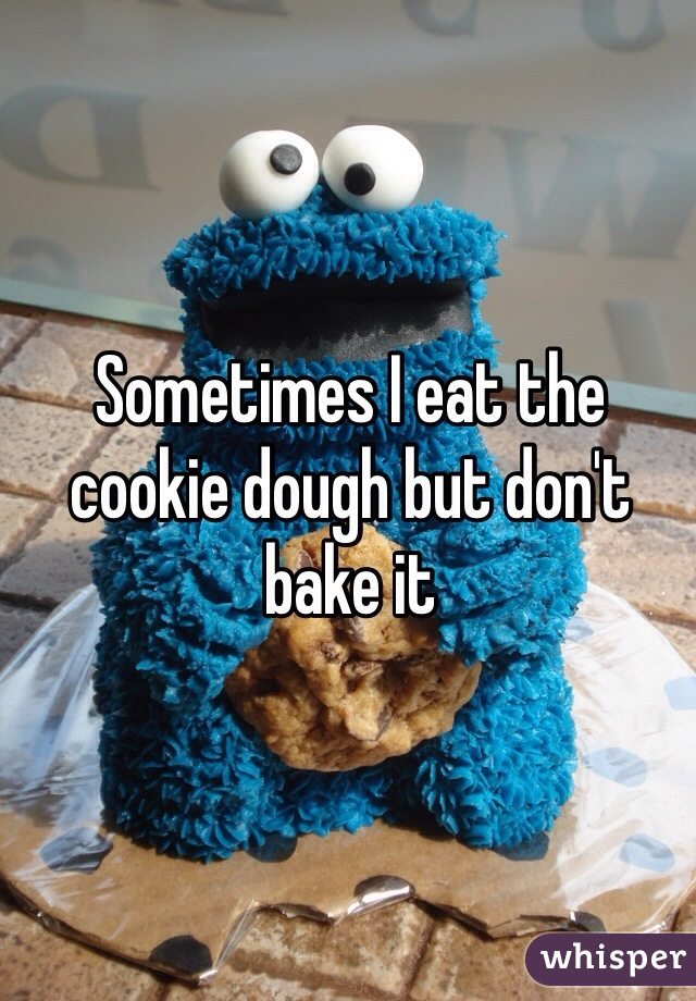 Sometimes I eat the cookie dough but don't bake it