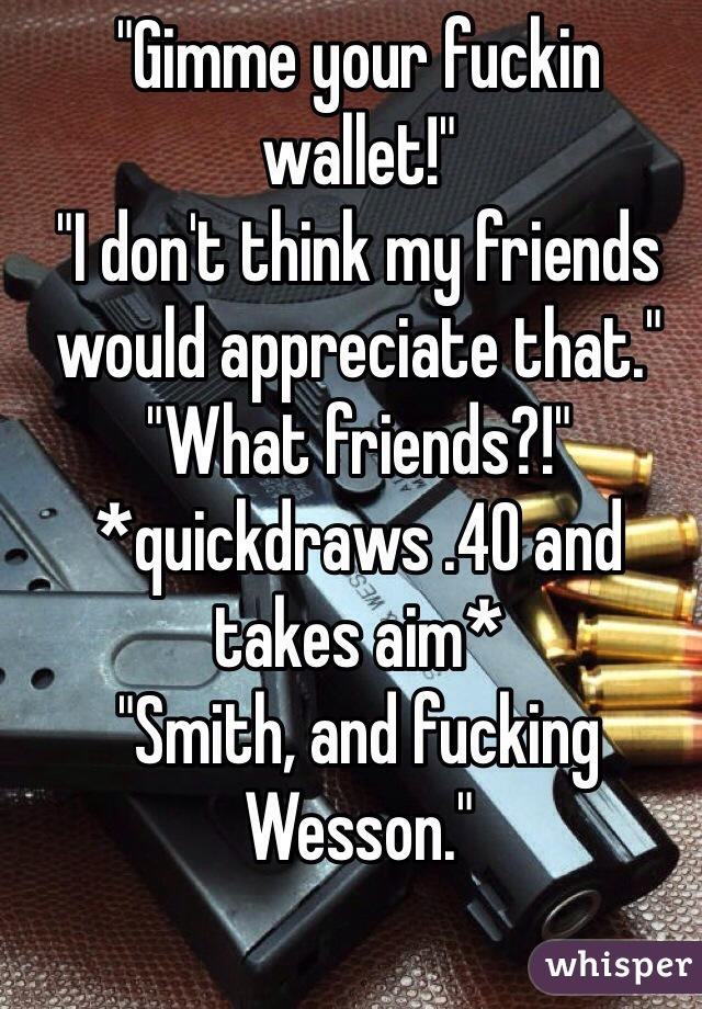"""""""Gimme your fuckin wallet!"""" """"I don't think my friends would appreciate that."""" """"What friends?!"""" *quickdraws .40 and takes aim* """"Smith, and fucking Wesson."""""""