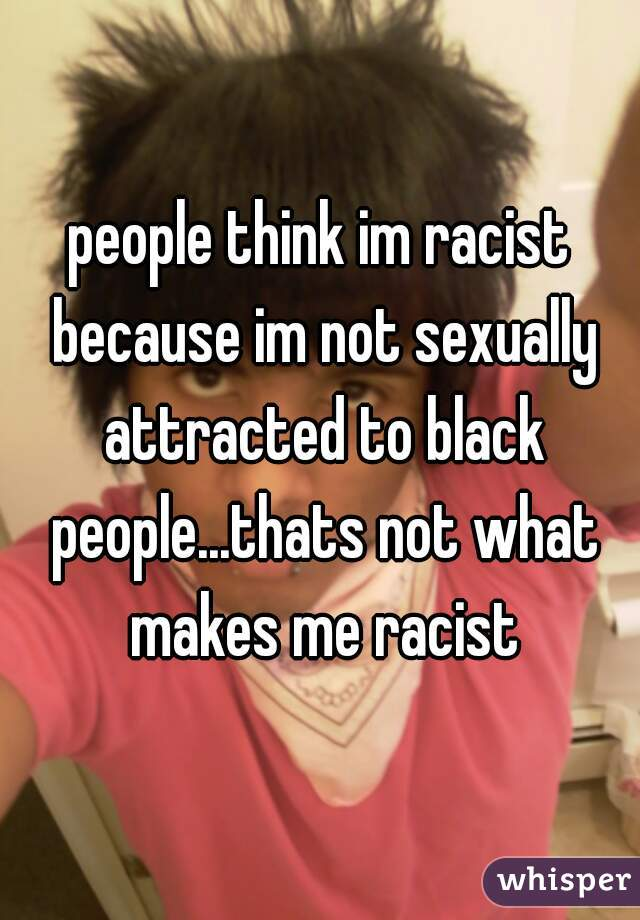people think im racist because im not sexually attracted to black people...thats not what makes me racist