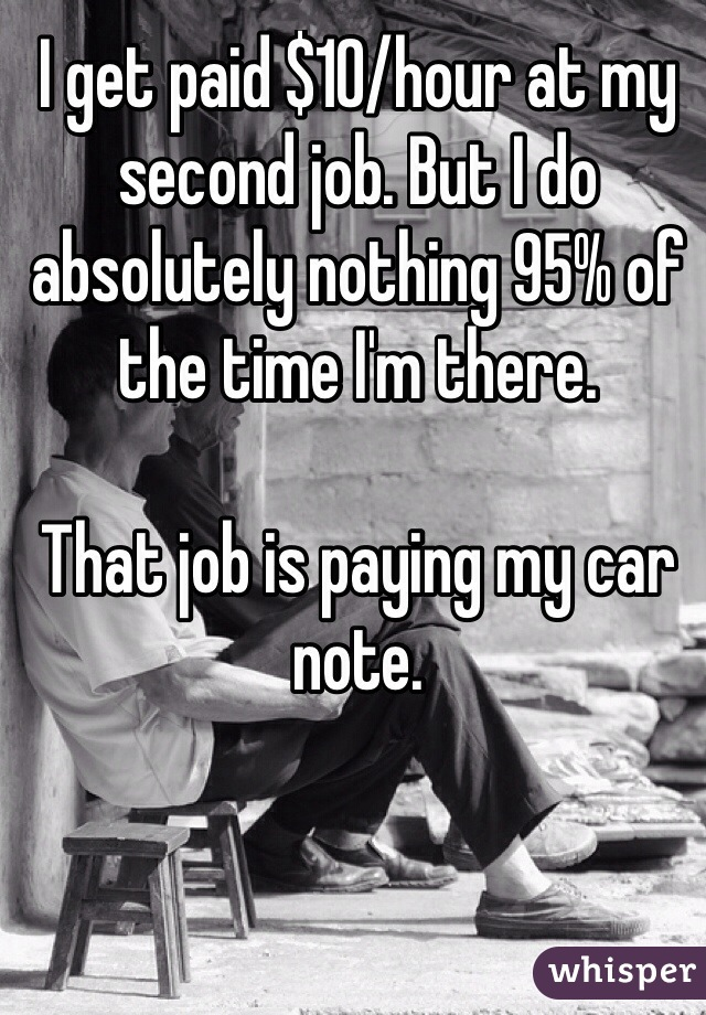 I get paid $10/hour at my second job. But I do absolutely nothing 95% of the time I'm there.   That job is paying my car note.