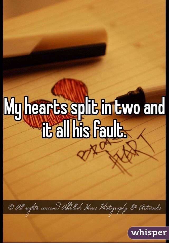 My hearts split in two and it all his fault.