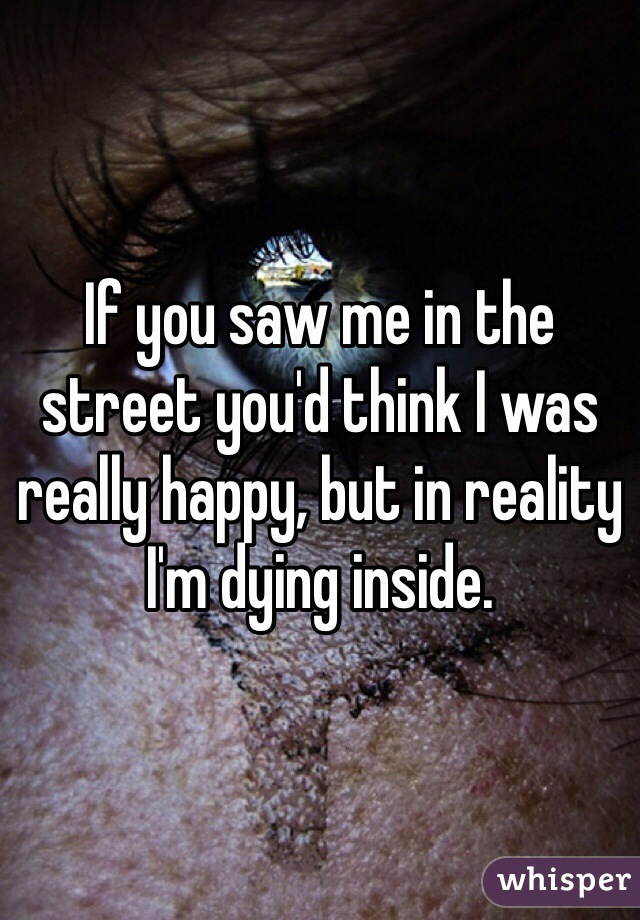 If you saw me in the street you'd think I was really happy, but in reality I'm dying inside.