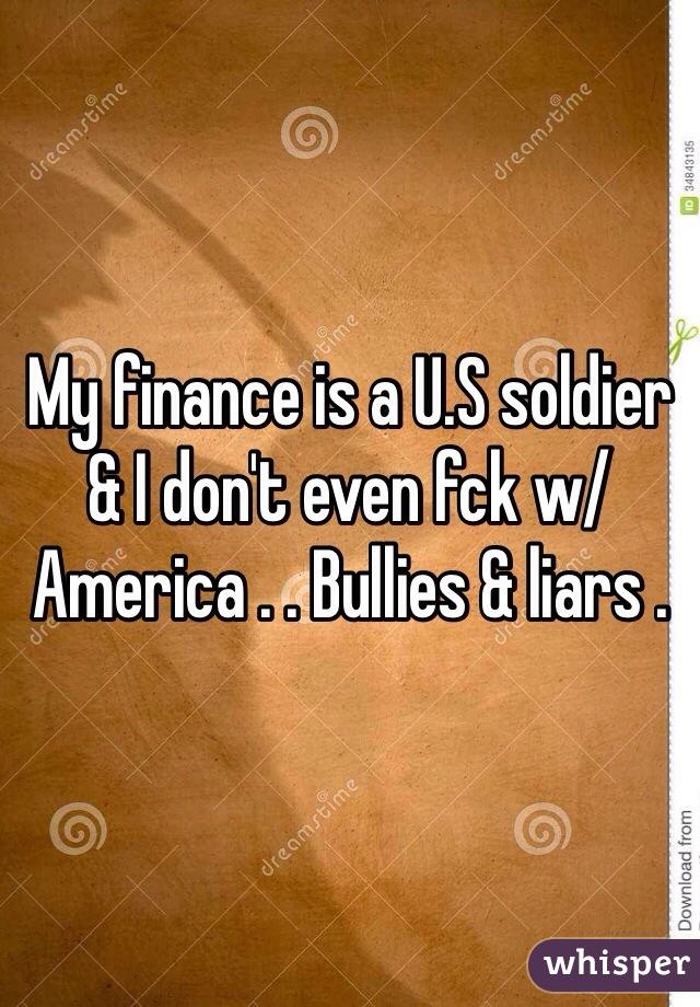 My finance is a U.S soldier & I don't even fck w/ America . . Bullies & liars .