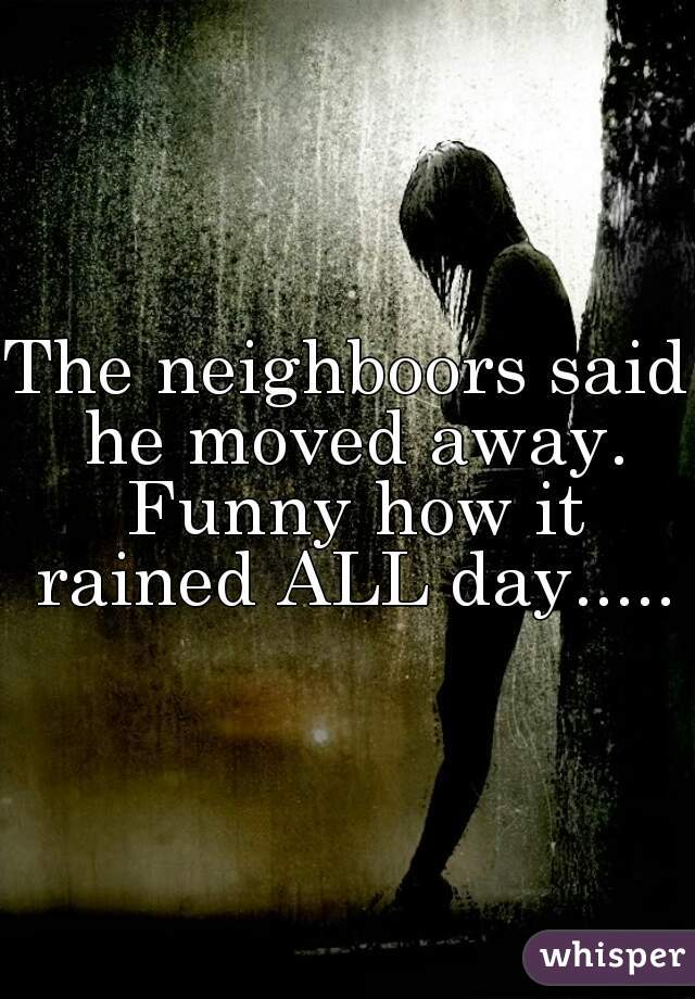 The neighboors said he moved away. Funny how it rained ALL day.....