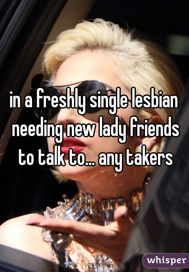 in a freshly single lesbian needing new lady friends to talk to... any takers