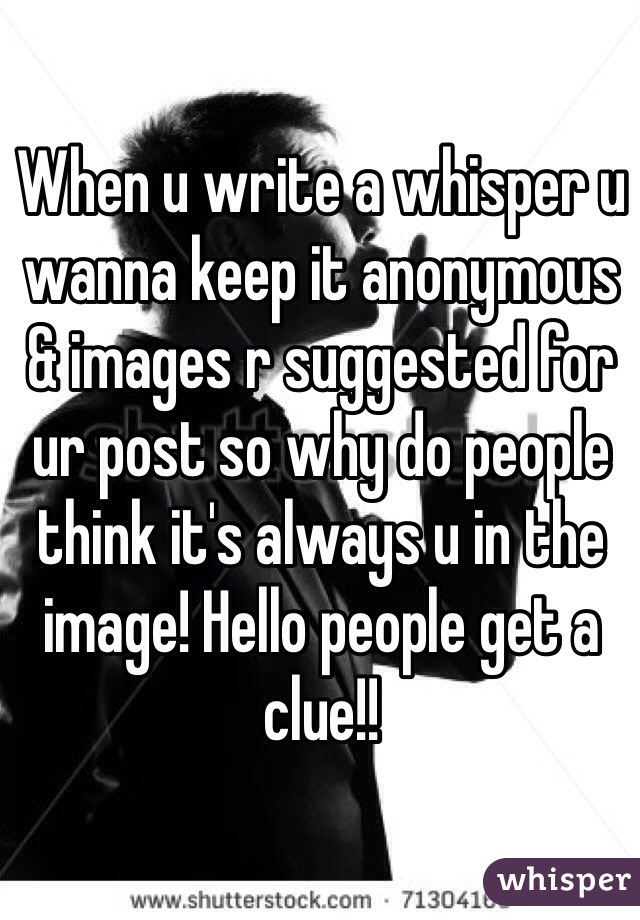 When u write a whisper u wanna keep it anonymous & images r suggested for ur post so why do people think it's always u in the image! Hello people get a clue!!