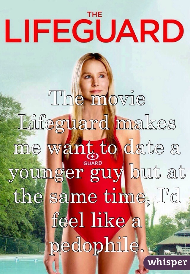 The movie Lifeguard makes me want to date a younger guy but at the same time, I'd feel like a pedophile.