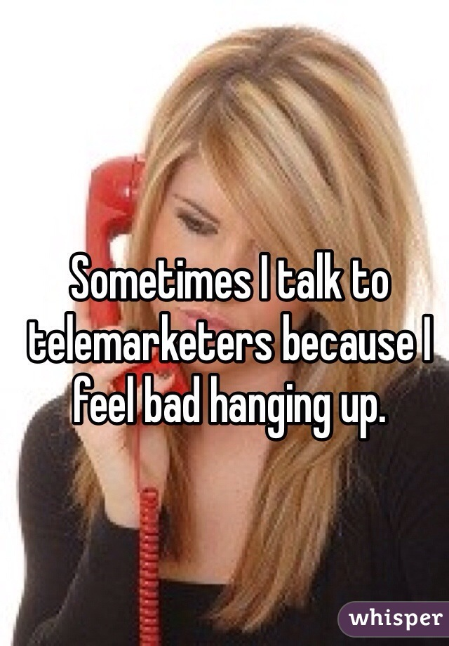 Sometimes I talk to telemarketers because I feel bad hanging up.