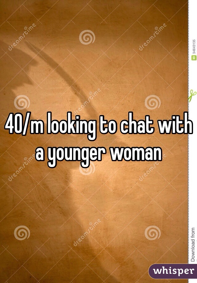 40/m looking to chat with a younger woman