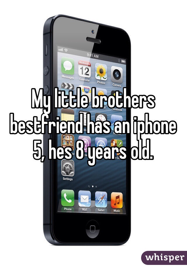 My little brothers bestfriend has an iphone 5, hes 8 years old.
