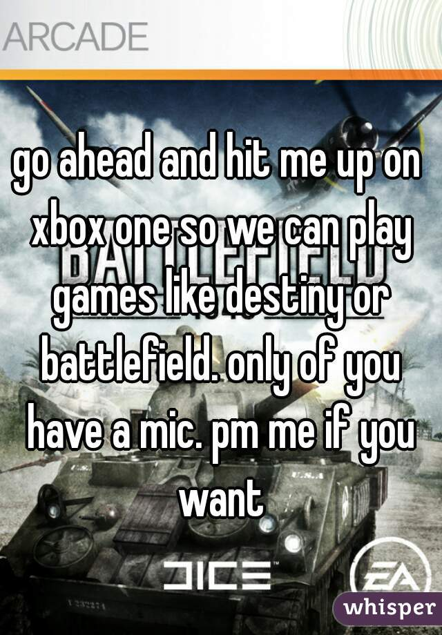 go ahead and hit me up on xbox one so we can play games like destiny or battlefield. only of you have a mic. pm me if you want