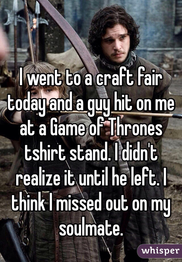 I went to a craft fair today and a guy hit on me at a Game of Thrones tshirt stand. I didn't realize it until he left. I think I missed out on my soulmate.