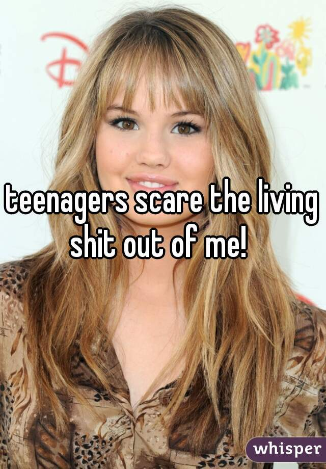 teenagers scare the living shit out of me!