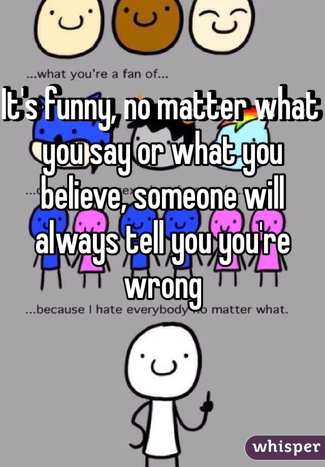 It's funny, no matter what you say or what you believe, someone will always tell you you're wrong