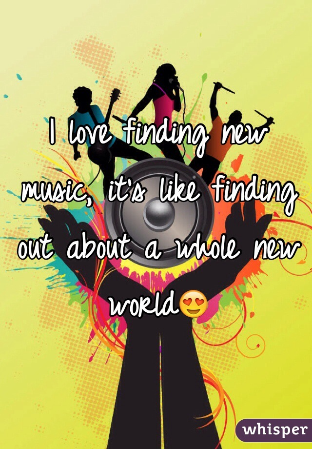 I love finding new music, it's like finding out about a whole new world😍