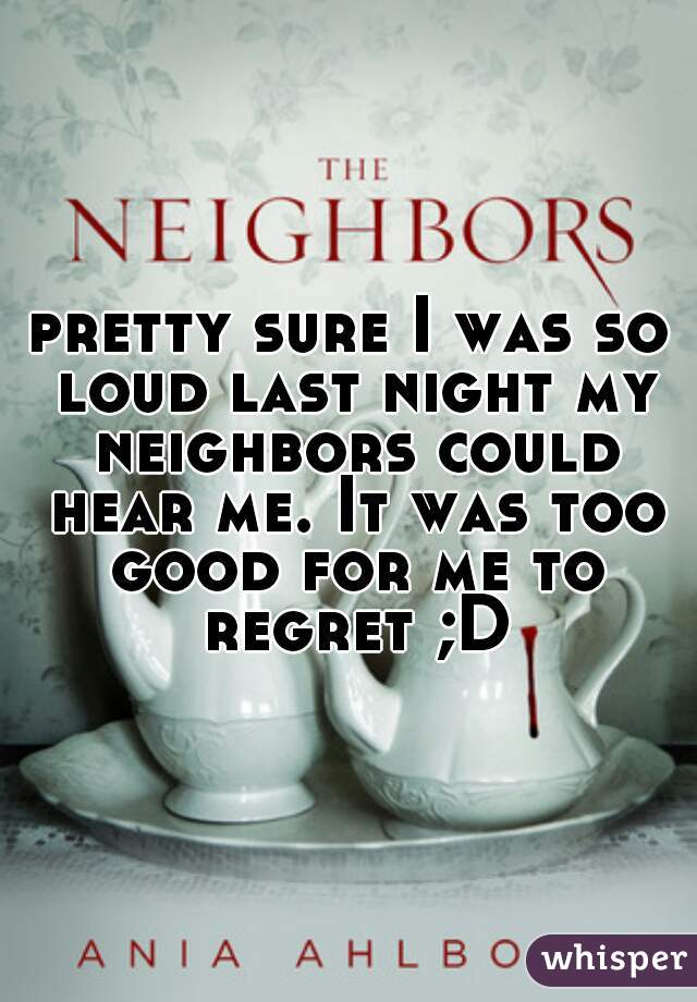 pretty sure I was so loud last night my neighbors could hear me. It was too good for me to regret ;D