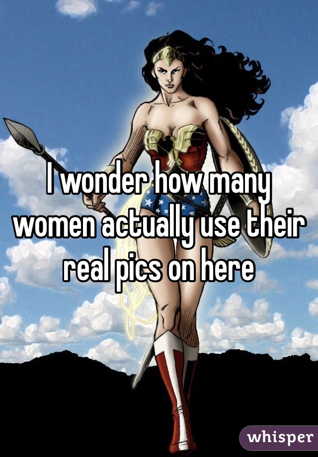 I wonder how many women actually use their real pics on here