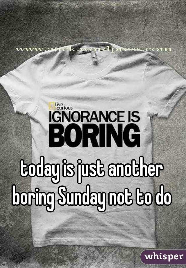 today is just another boring Sunday not to do