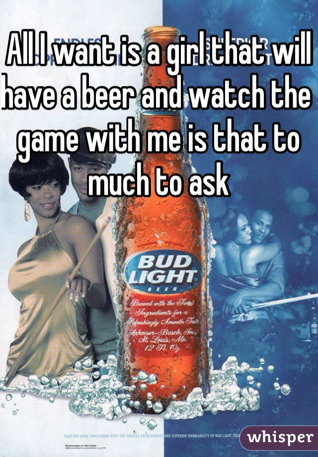 All I want is a girl that will have a beer and watch the game with me is that to much to ask