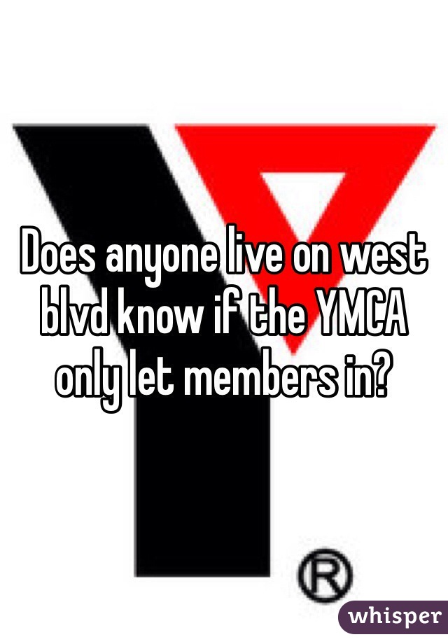 Does anyone live on west blvd know if the YMCA only let members in?