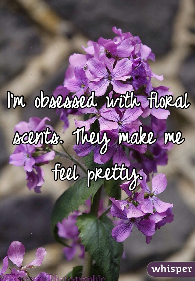 I'm obsessed with floral scents. They make me feel pretty.