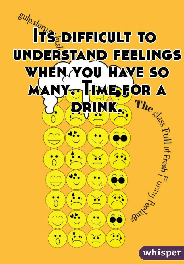 Its difficult to understand feelings when you have so many. Time for a drink.