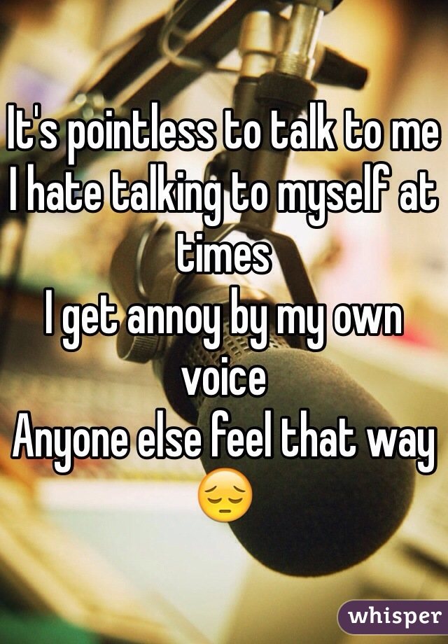 It's pointless to talk to me  I hate talking to myself at times I get annoy by my own voice  Anyone else feel that way 😔