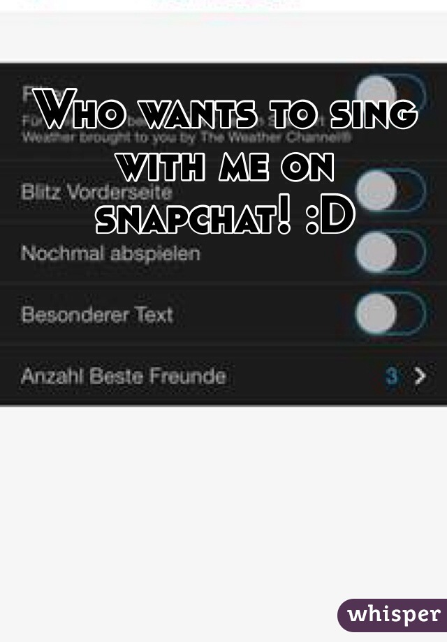 Who wants to sing with me on snapchat! :D