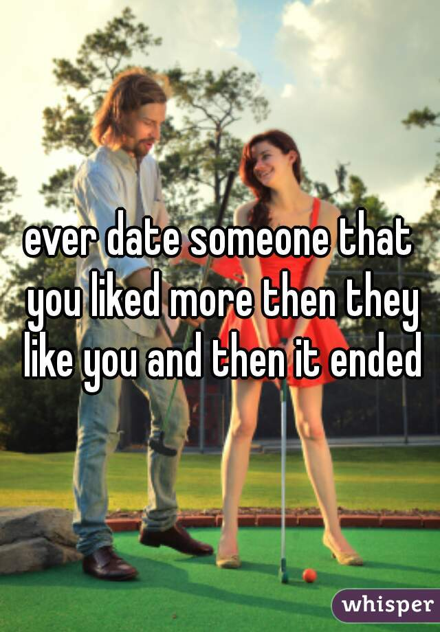 ever date someone that you liked more then they like you and then it ended
