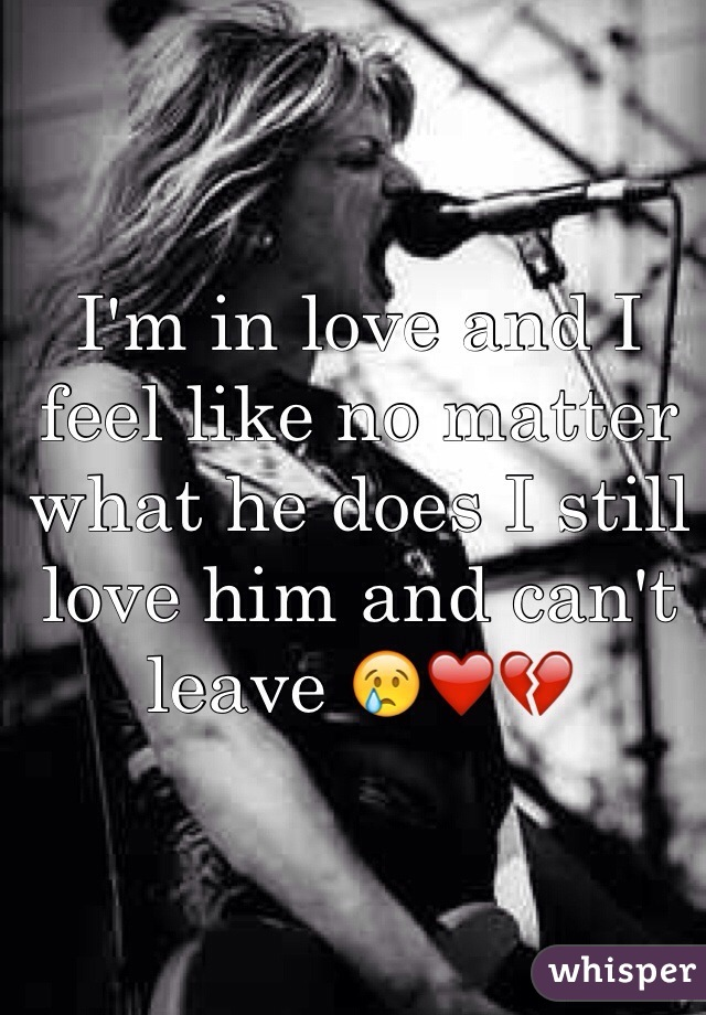I'm in love and I feel like no matter what he does I still love him and can't leave 😢❤️💔