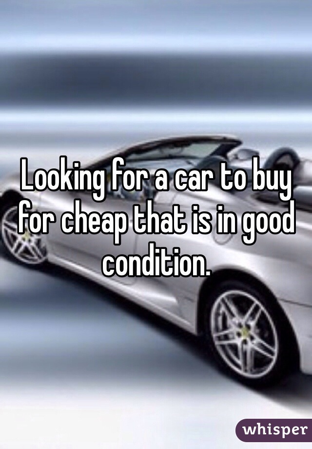 Looking for a car to buy for cheap that is in good condition.