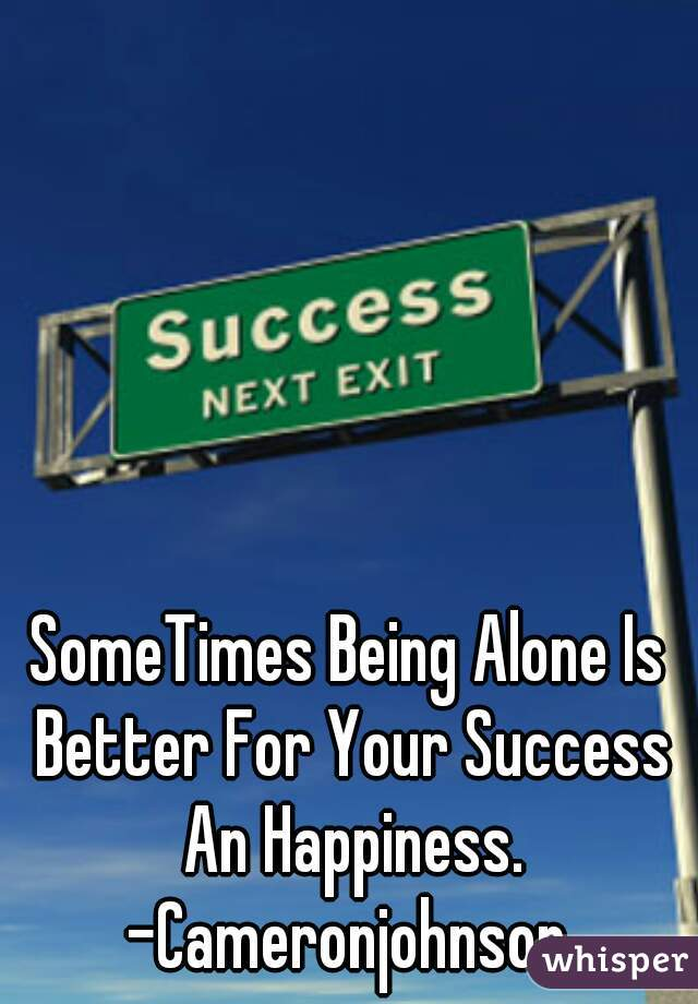 SomeTimes Being Alone Is Better For Your Success An Happiness.  -Cameronjohnson