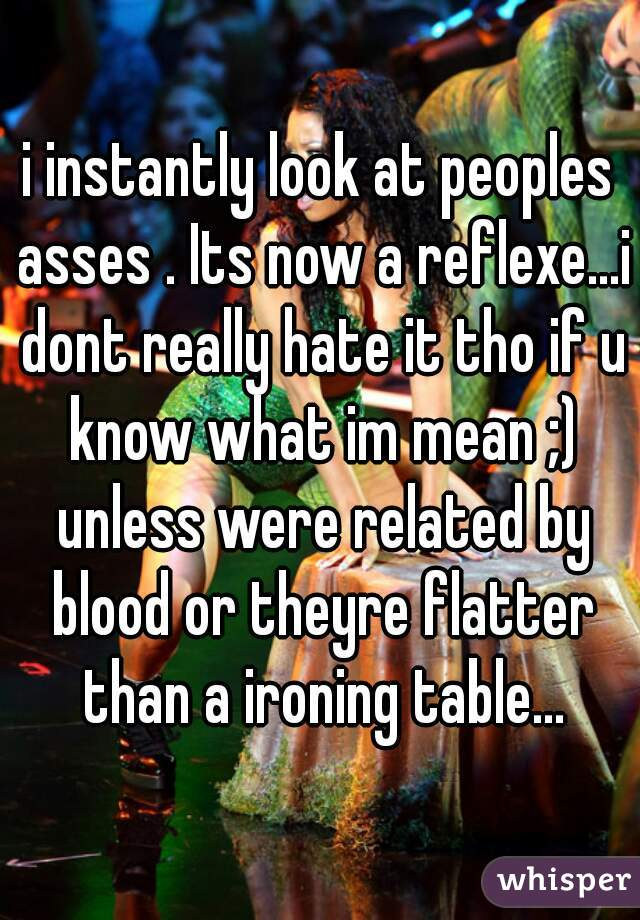 i instantly look at peoples asses . Its now a reflexe...i dont really hate it tho if u know what im mean ;) unless were related by blood or theyre flatter than a ironing table...