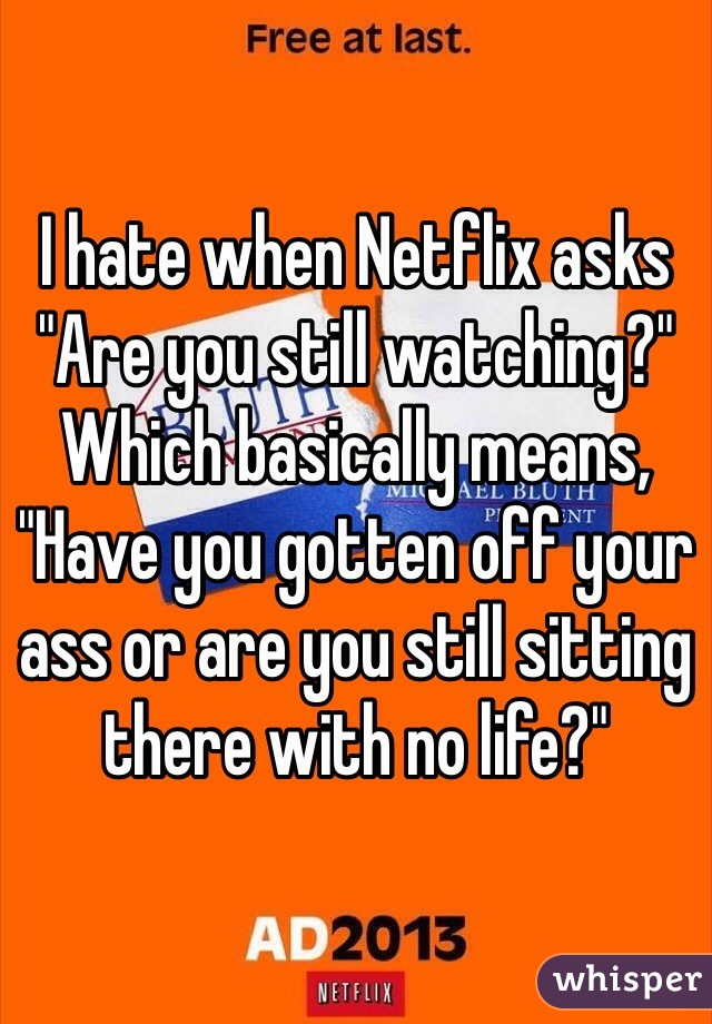 """I hate when Netflix asks """"Are you still watching?"""" Which basically means, """"Have you gotten off your ass or are you still sitting there with no life?"""""""