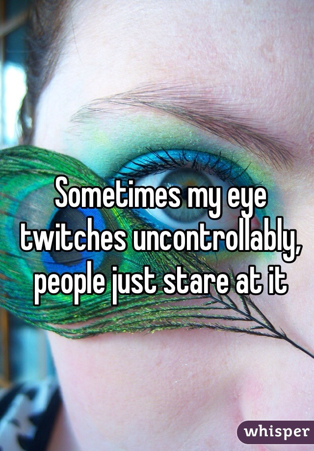 Sometimes my eye twitches uncontrollably, people just stare at it