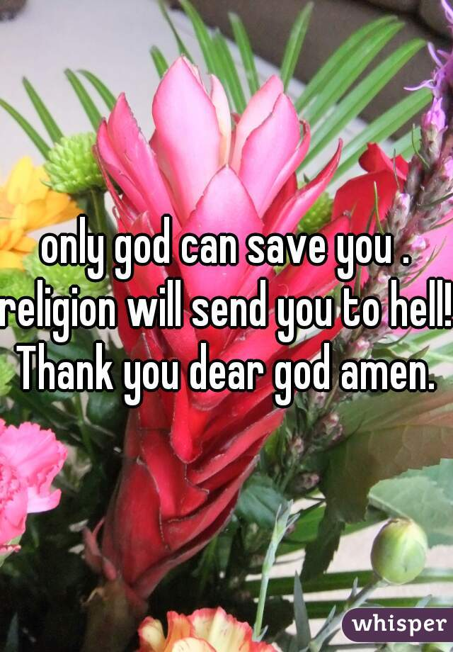 only god can save you . religion will send you to hell! Thank you dear god amen.